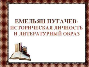 ЕМЕЛЬЯН ПУГАЧЕВ-ИСТОРИЧЕСКАЯ ЛИЧНОСТЬ И ЛИТЕРАТУРНЫЙ ОБРАЗ