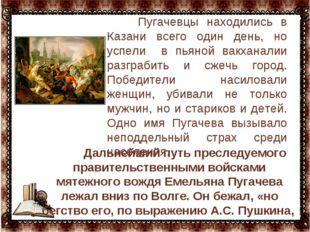 … Пугачевцы находились в Казани всего один день, но успели в пьяной вакханал
