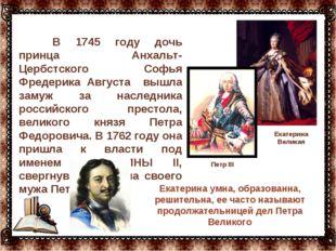 В 1745 году дочь принца Анхальт-Цербстского Софья Фредерика Августа вышла за