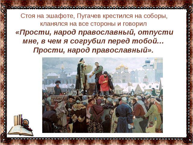 … Стоя на эшафоте, Пугачев крестился на соборы, кланялся на все стороны и гов...