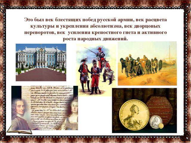 Это был век блестящих побед русской армии, век расцвета культуры и укрепления...