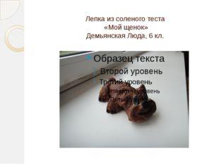 Лепка из соленого теста «Мой щенок» Демьянская Люда, 6 кл.