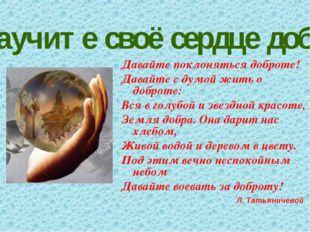 Научите своё сердце добру. Давайте поклоняться доброте! Давайте с думой жить