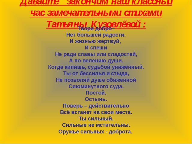 Давайте закончим наш классный час замечательными стихами Татьяны Кузовлёвой :...