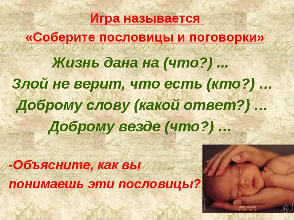Игра называется «Соберите пословицы и поговорки» Жизнь дана на (что?) ... Зло...
