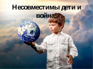 Несовместимы дети и война!