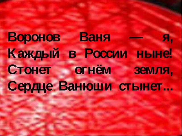Воронов Ваня — я, Каждый в России ныне! Стонет огнём земля, Сердце Ванюши сты...
