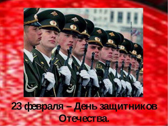 23 февраля – День защитников Отечества.