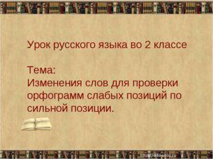 Урок русского языка во 2 классе Тема: Изменения слов для проверки орфограмм с