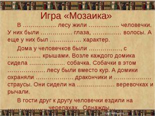 Игра «Мозаика» В …………….. лесу жили ……..…….. человечки. У них были ………….… гл