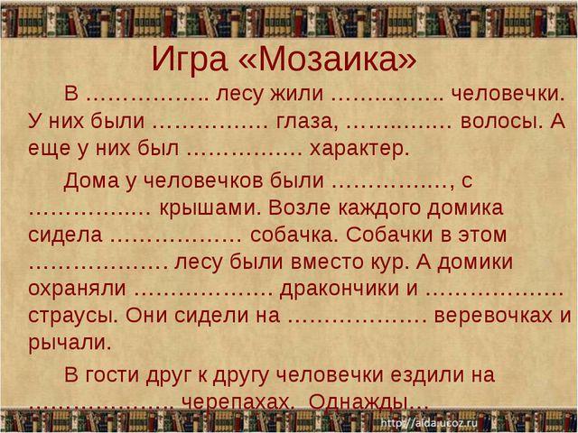 Игра «Мозаика» В …………….. лесу жили ……..…….. человечки. У них были ………….… гл...