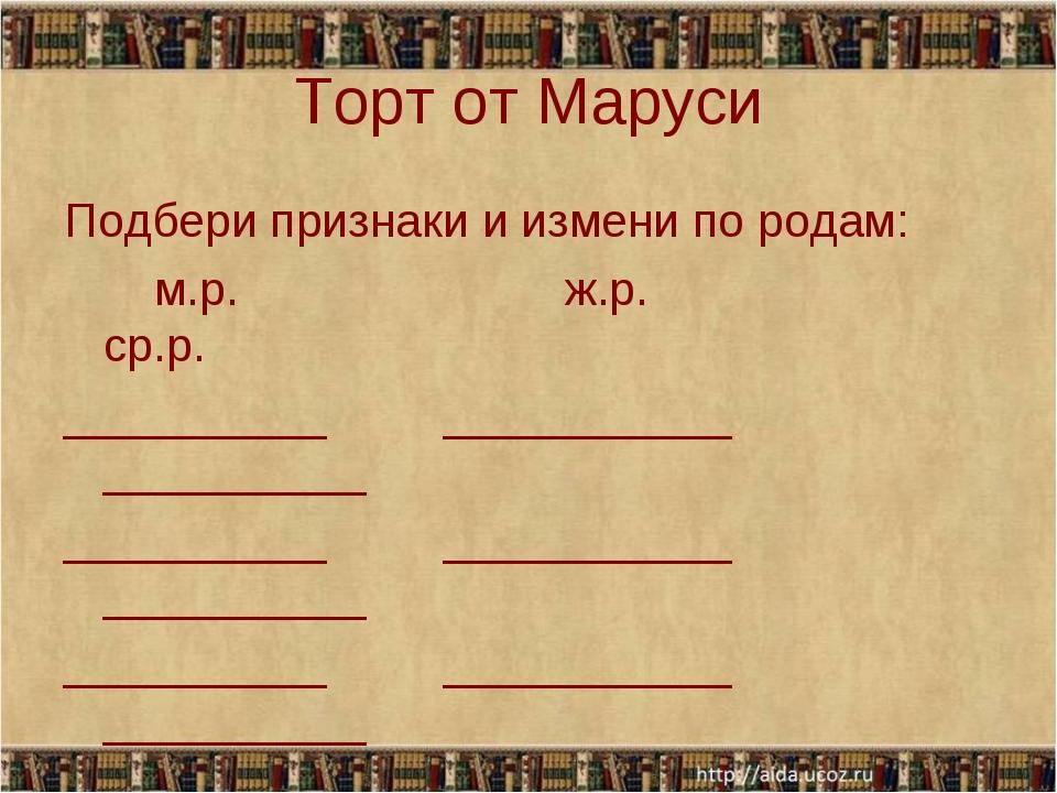 Торт от Маруси Подбери признаки и измени по родам: м.р. ж.р. ср.р. __________...