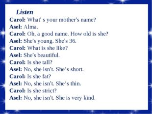Listen Carol: What' s your mother's name? Asel: Alma. Carol: Oh, a good name