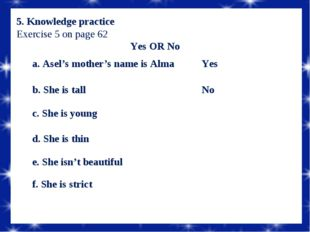 5. Knowledge practice Exercise 5 on page 62 Yes OR No a. Asel's mother's nam