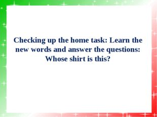 Checking up the home task: Learn the new words and answer the questions: Whos