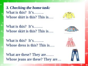 3. Checking the home task: What is this? It's…….. Whose shirt is this? Th