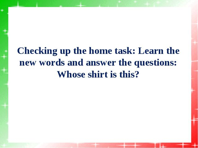 Checking up the home task: Learn the new words and answer the questions: Whos...