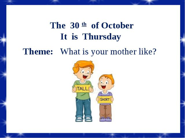 The 30 th of October It is Thursday Theme: What is your mother like?