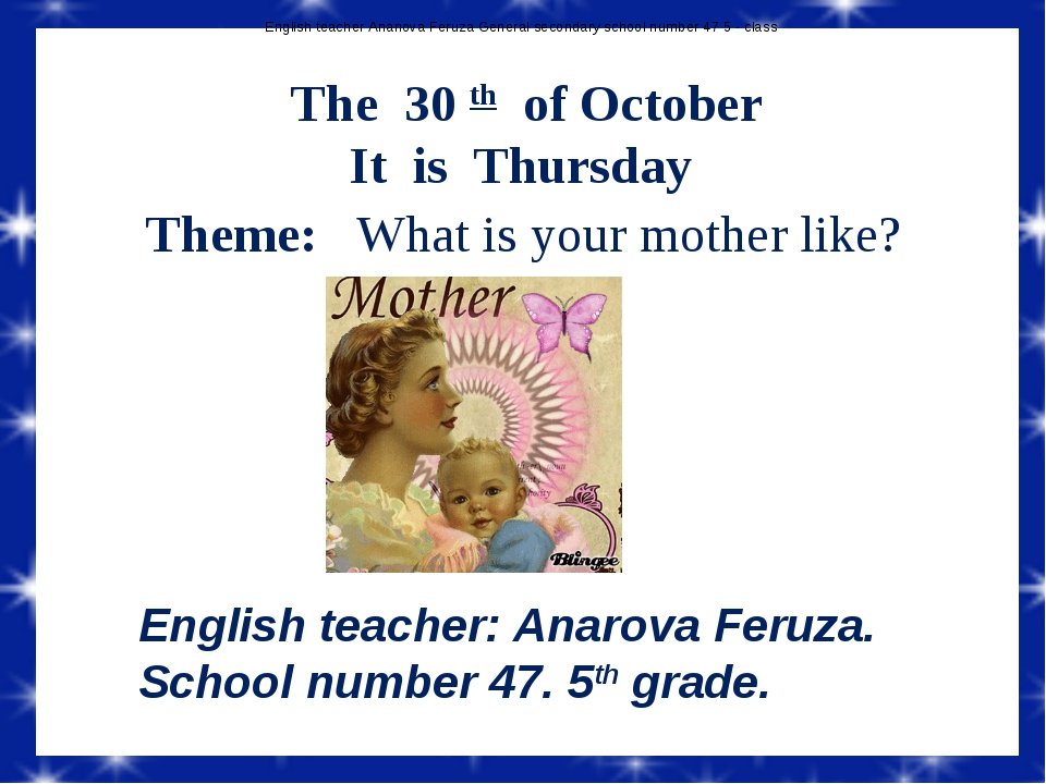 The 30 th of October It is Thursday Theme: What is your mother like? English...