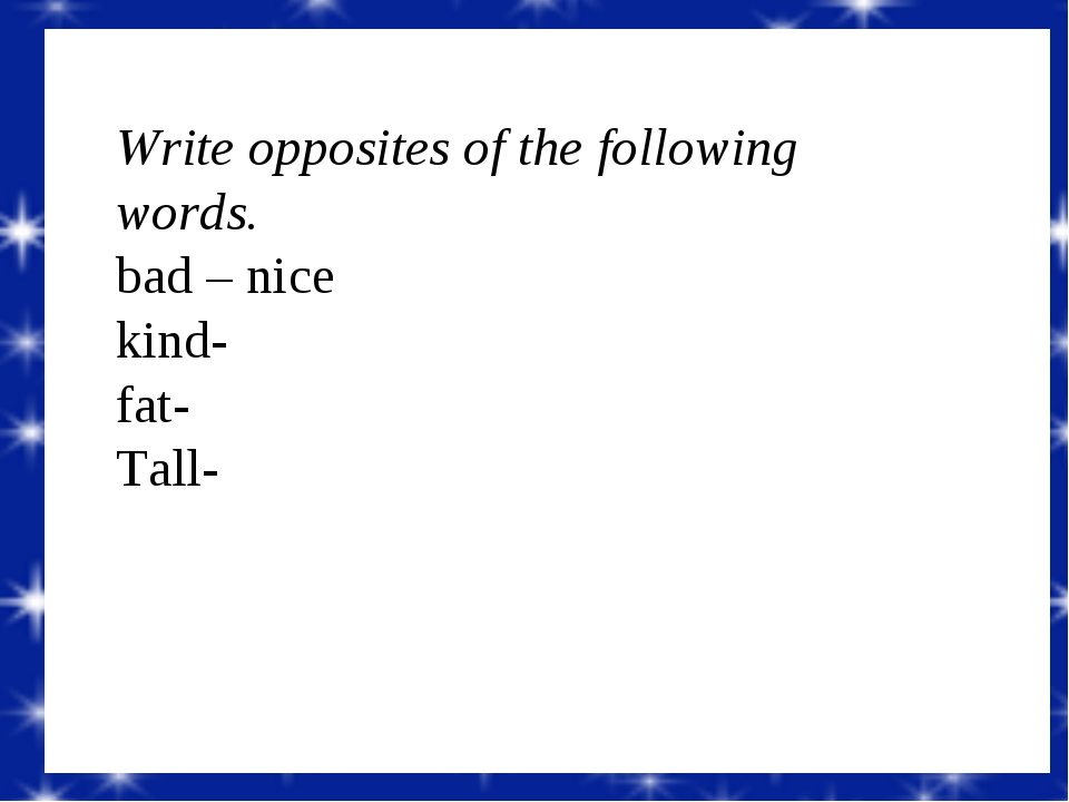 Write opposites of the following words. bad – nice kind- fat- Tall-