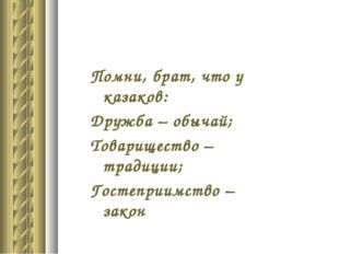 Помни, брат, что у казаков: Дружба – обычай; Товарищество – традиции; Гостепр
