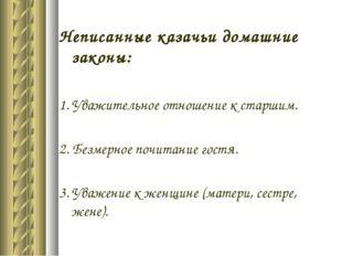 Неписанные казачьи домашние законы: 1.Уважительное отношение к старшим. 2. Б