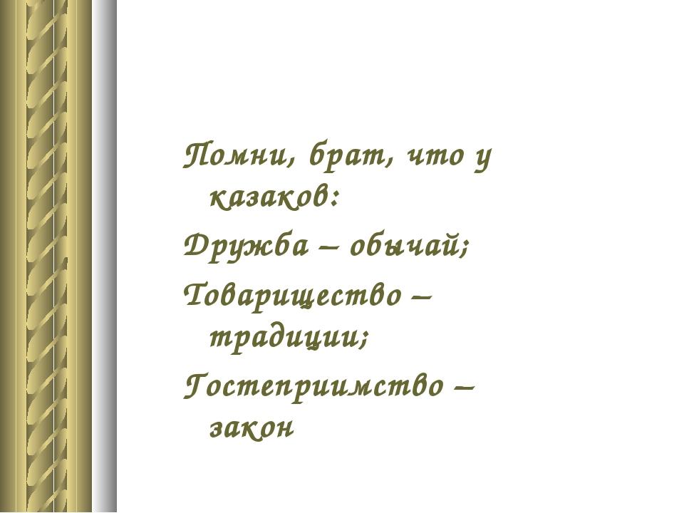 Помни, брат, что у казаков: Дружба – обычай; Товарищество – традиции; Гостепр...