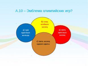 А.10 – Эмблема олимпийских игр? б) семь зелёных колец а) три красных кольца в