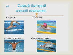 А1. Самый быстрый способ плавания: а/ - кроль; б/ - брасс; в/ - баттерфляй;