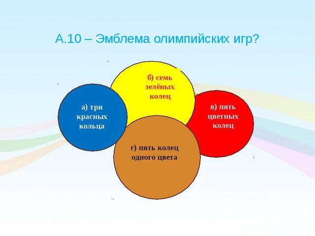 А.10 – Эмблема олимпийских игр? б) семь зелёных колец а) три красных кольца в...