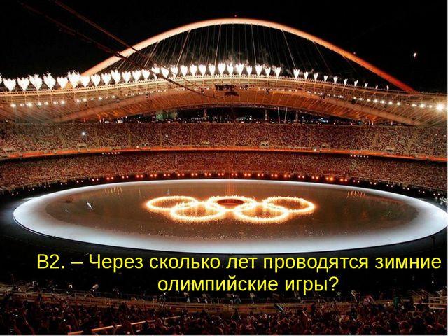 В2. – Через сколько лет проводятся зимние олимпийские игры?