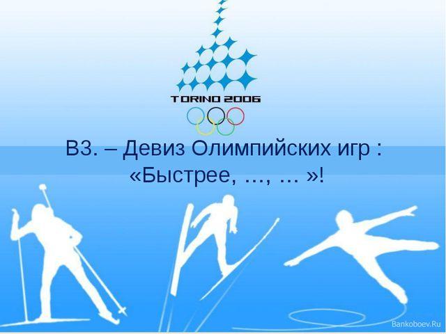 В3. – Девиз Олимпийских игр : «Быстрее, …, … »!
