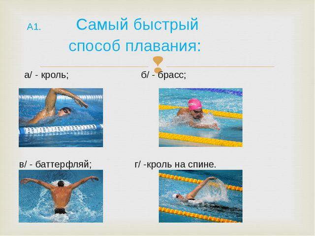 А1. Самый быстрый способ плавания: а/ - кроль; б/ - брасс; в/ - баттерфляй;...