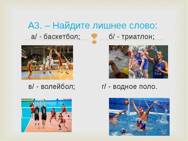 А3. – Найдите лишнее слово: а/ - баскетбол; б/ - триатлон; в/ - волейбол; г/...