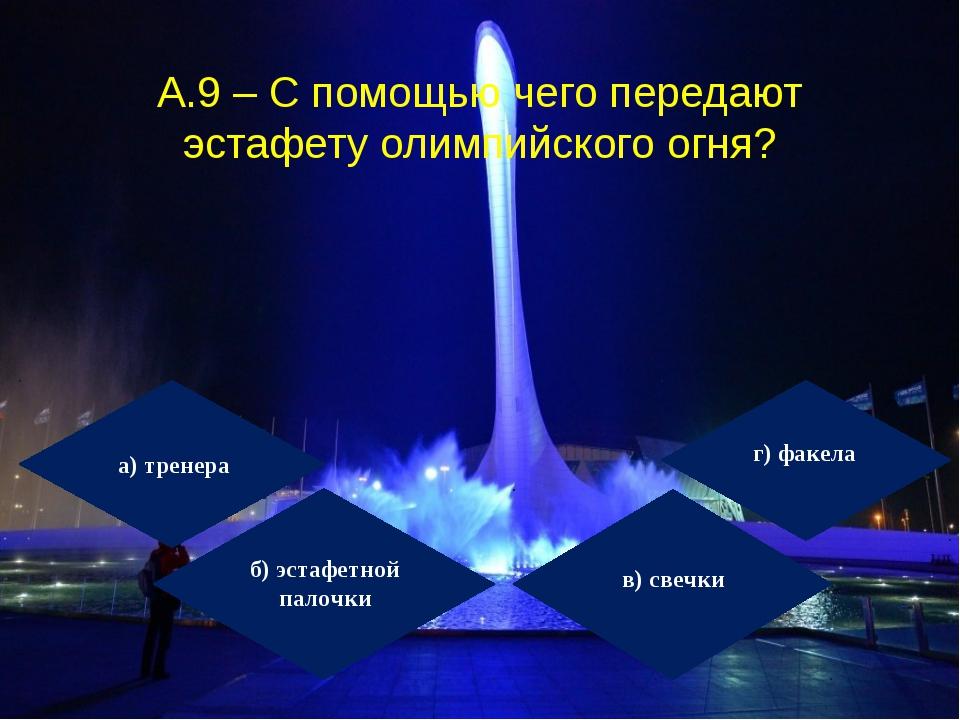 А.9 – С помощью чего передают эстафету олимпийского огня? а) тренера б) эстаф...