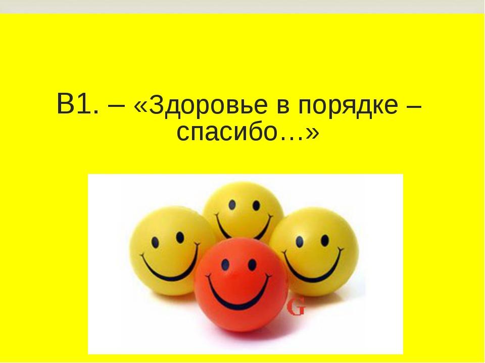В1. – «Здоровье в порядке – спасибо…»