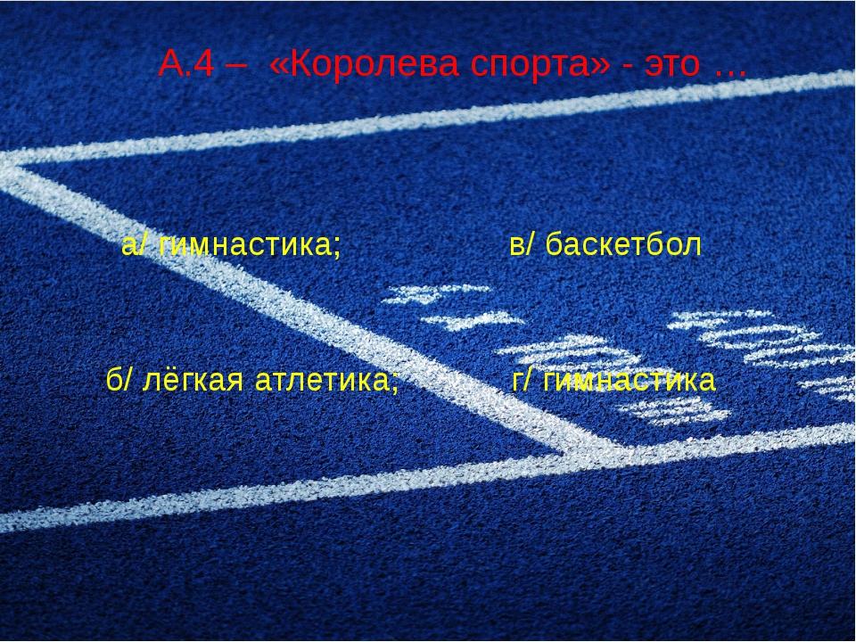 а/ гимнастика; в/ баскетбол б/ лёгкая атлетика; г/ гимнастика А.4 – «Королев...
