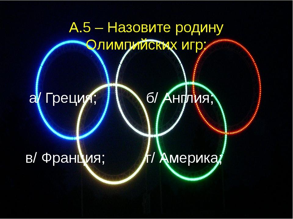 а/ Греция; б/ Англия; в/ Франция; г/ Америка; А.5 – Назовите родину Олимпийс...