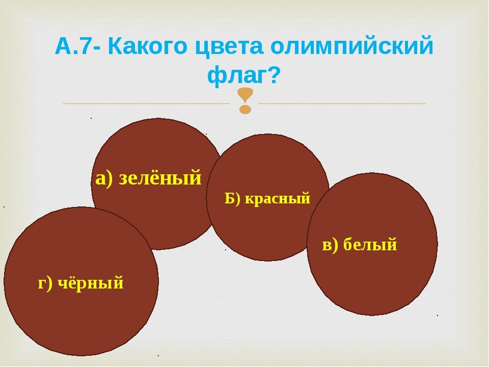а) зелёный А.7- Какого цвета олимпийский флаг? Б) красный в) белый г) чёрный