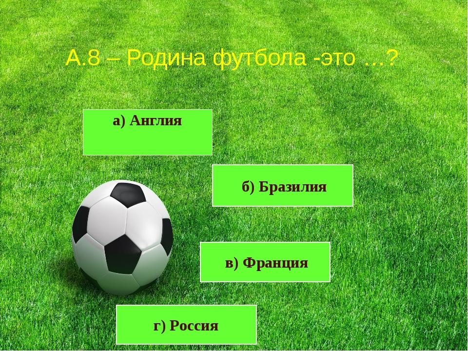 а) Англия А.8 – Родина футбола -это …? в) Франция г) Россия б) Бразилия