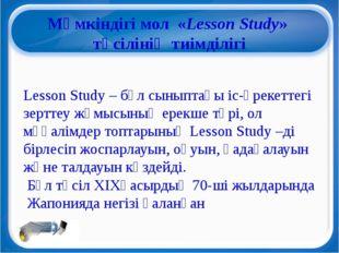 Мүмкіндігі мол«Lesson Study» тәсілінің тиімділігі Lesson Study – бұл сынып