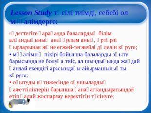 Lesson Study тәсілі тиімді, себебі ол мұғалімдерге: • әдеттегіге қарағанда б