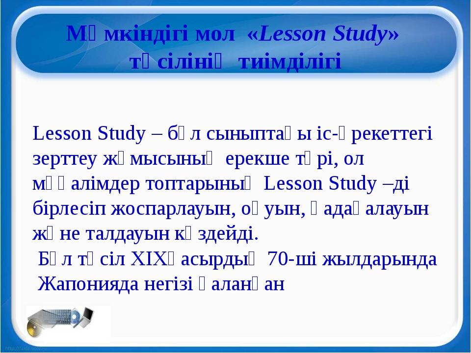 Мүмкіндігі мол«Lesson Study» тәсілінің тиімділігі Lesson Study – бұл сынып...