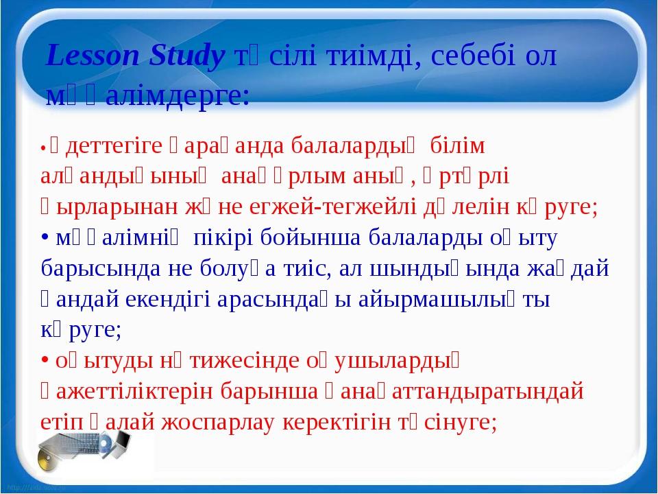 Lesson Study тәсілі тиімді, себебі ол мұғалімдерге: • әдеттегіге қарағанда б...