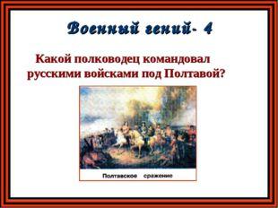 Военный гений- 4 Какой полководец командовал русскими войсками под Полтавой?