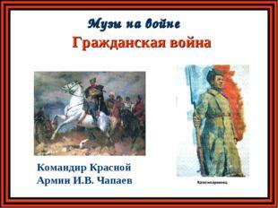 Гражданская война Музы на войне Командир Красной Армии И.В. Чапаев