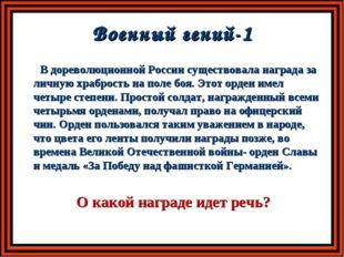 Военный гений-1 В дореволюционной России существовала награда за личную храбр