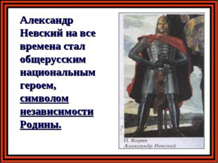 Александр Невский на все времена стал общерусским национальным героем, симво