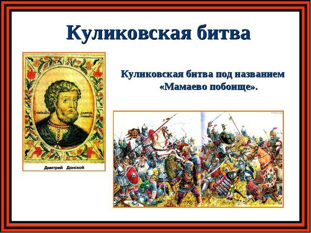 Куликовская битва Куликовская битва под названием «Мамаево побоище».