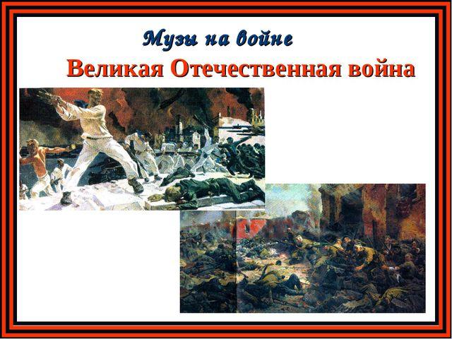 Великая Отечественная война Музы на войне